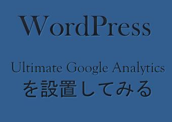 簡単にWordPressをパワーアップ!(Ultimate Google Analyticsを導入してみたよ)
