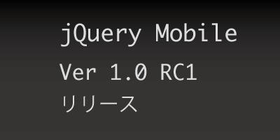 待ってました!!jQuery mobileが1.0 RC1をリリース