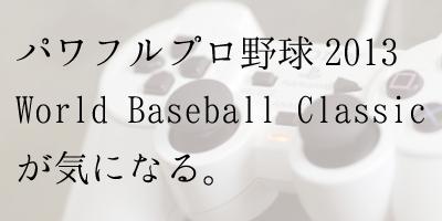 パワフルプロ野球 2013 World Baseball ClassicがPS3かPS Vitaに出て欲しい。