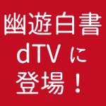 ヤッター!アニメ幽遊白書がdTVで配信スタート!これは見なきゃ!